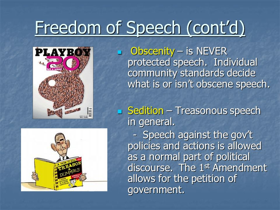 Freedom of Speech (contd) Obscenity – is NEVER protected speech. Individual community standards decide what is or isnt obscene speech. Obscenity – is