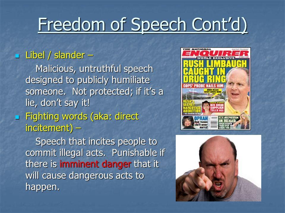 Freedom of Speech Contd) Libel / slander – Libel / slander – Malicious, untruthful speech designed to publicly humiliate someone. Not protected; if it