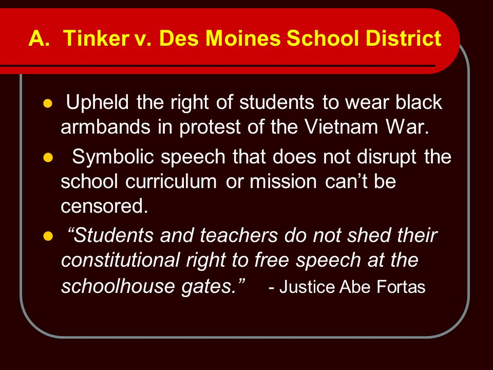 A. Tinker v. Des Moines School District Upheld the right of students to wear black armbands in protest of the Vietnam War. Symbolic speech that does n