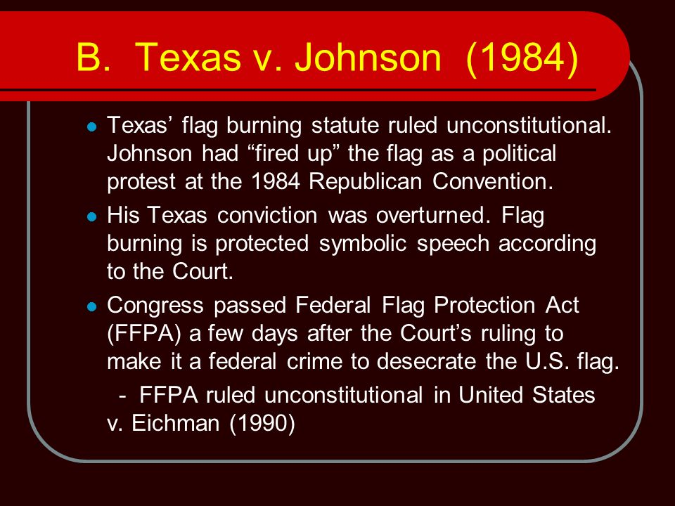 B. Texas v. Johnson (1984) Texas flag burning statute ruled unconstitutional. Johnson had fired up the flag as a political protest at the 1984 Republi