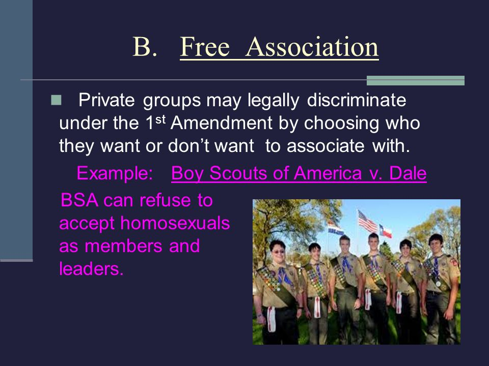 B. Free Association Private groups may legally discriminate under the 1 st Amendment by choosing who they want or dont want to associate with. Example