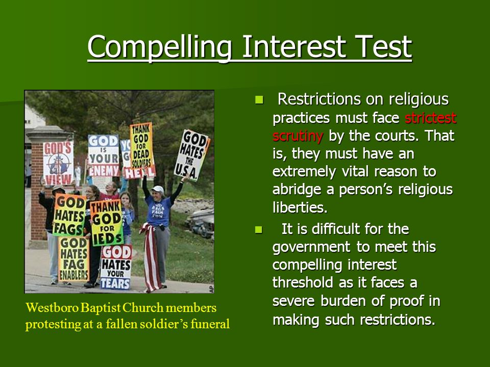 Compelling Interest Test Compelling Interest Test Restrictions on religious practices must face strictest scrutiny by the courts. That is, they must h