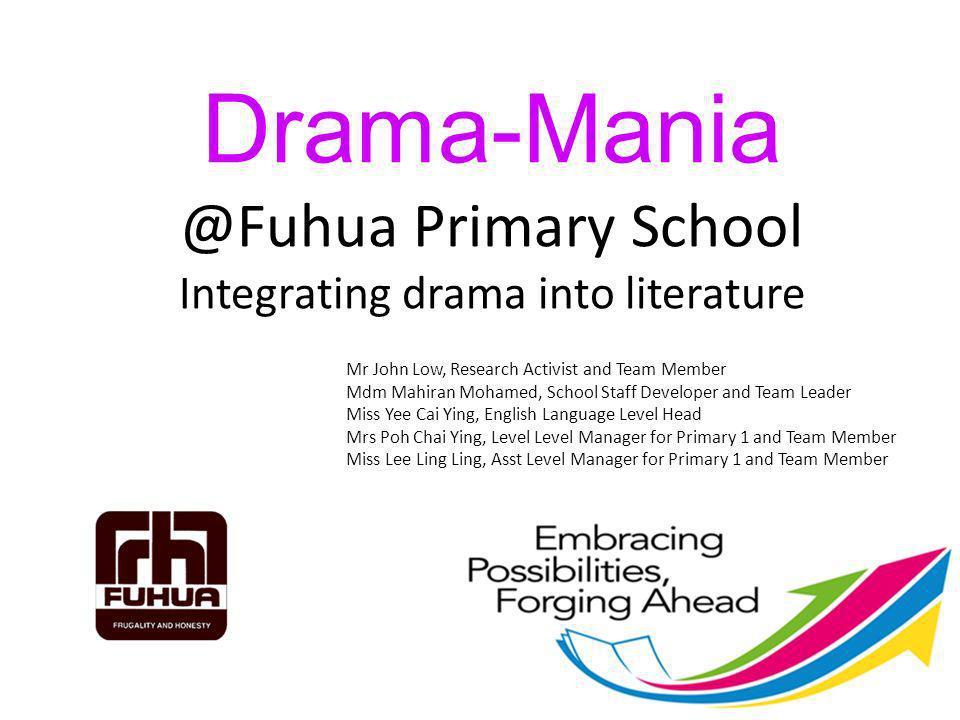 Drama-Mania @Fuhua Primary School Integrating drama into literature Mr John Low, Research Activist and Team Member Mdm Mahiran Mohamed, School Staff D