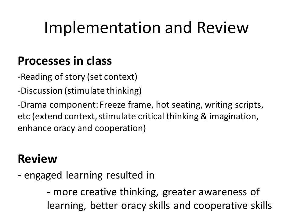 Implementation and Review Processes in class -Reading of story (set context) -Discussion (stimulate thinking) -Drama component: Freeze frame, hot seat