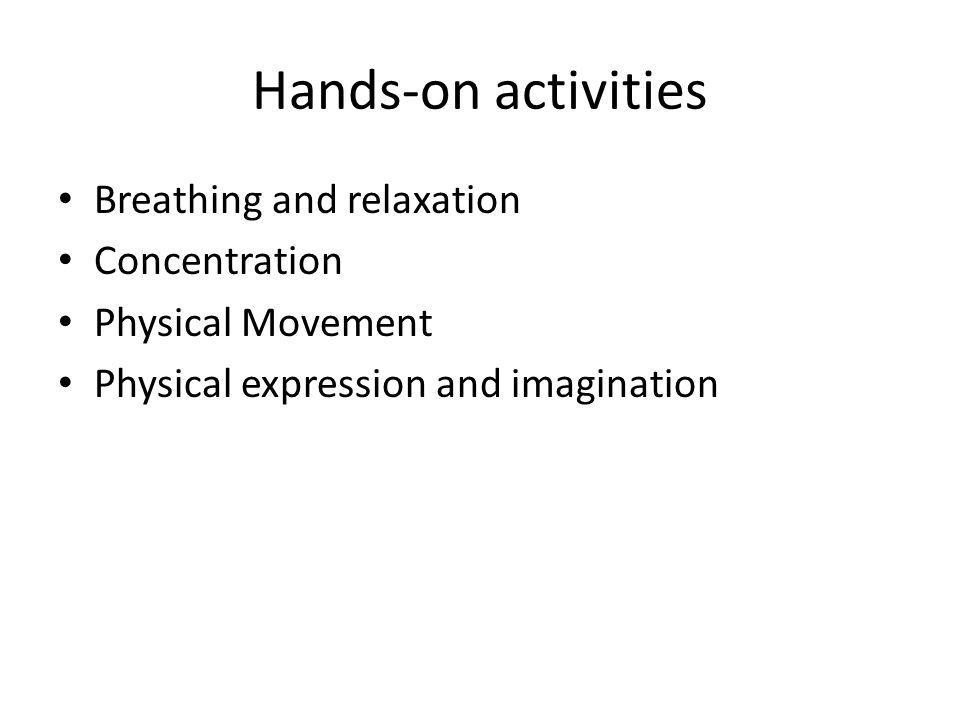 Hands-on activities Breathing and relaxation Concentration Physical Movement Physical expression and imagination