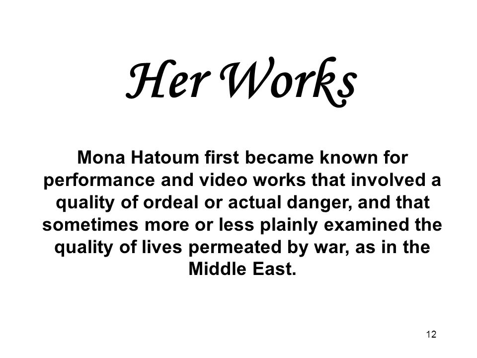 12 Her Works Mona Hatoum first became known for performance and video works that involved a quality of ordeal or actual danger, and that sometimes mor