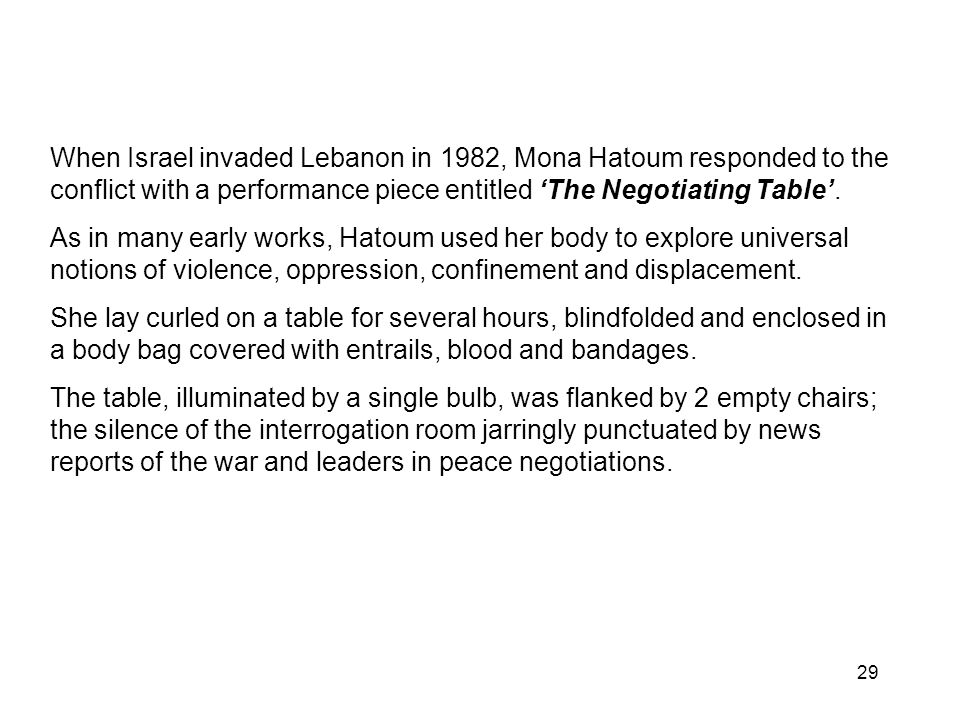29 When Israel invaded Lebanon in 1982, Mona Hatoum responded to the conflict with a performance piece entitled The Negotiating Table. As in many earl