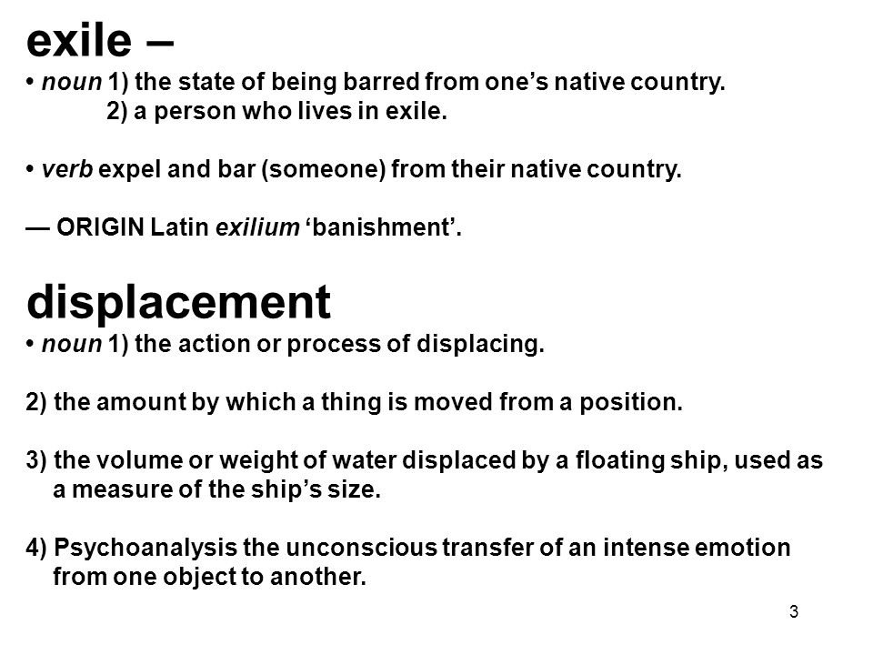 3 exile – noun 1) the state of being barred from ones native country. 2) a person who lives in exile. verb expel and bar (someone) from their native c