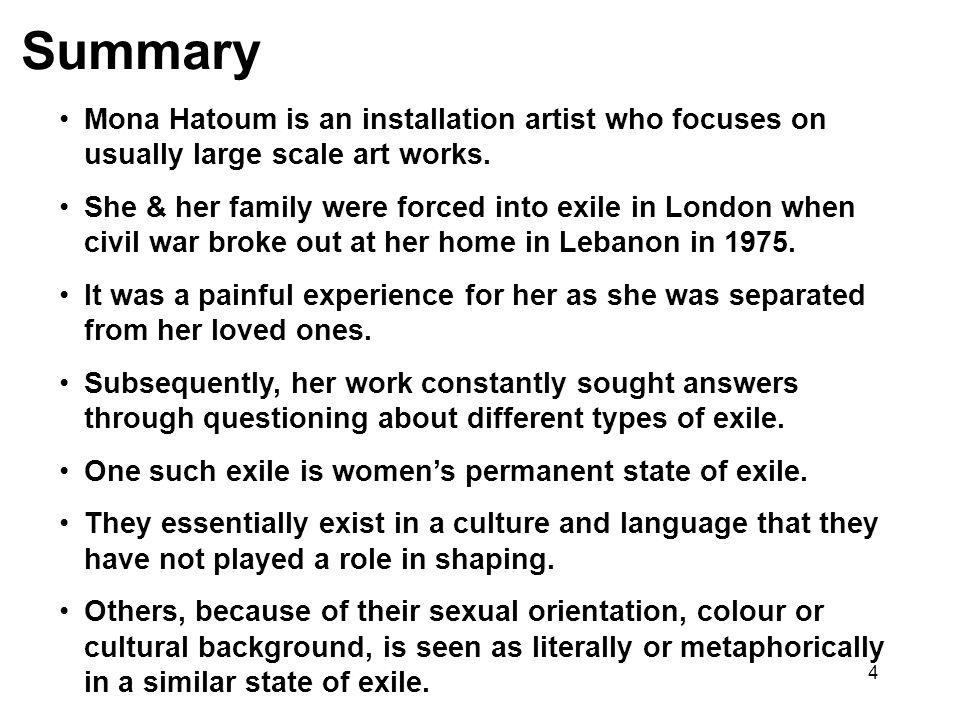 4 Summary Mona Hatoum is an installation artist who focuses on usually large scale art works. She & her family were forced into exile in London when c