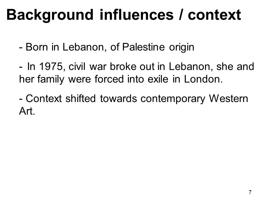 7 Background influences / context - Born in Lebanon, of Palestine origin - In 1975, civil war broke out in Lebanon, she and her family were forced int