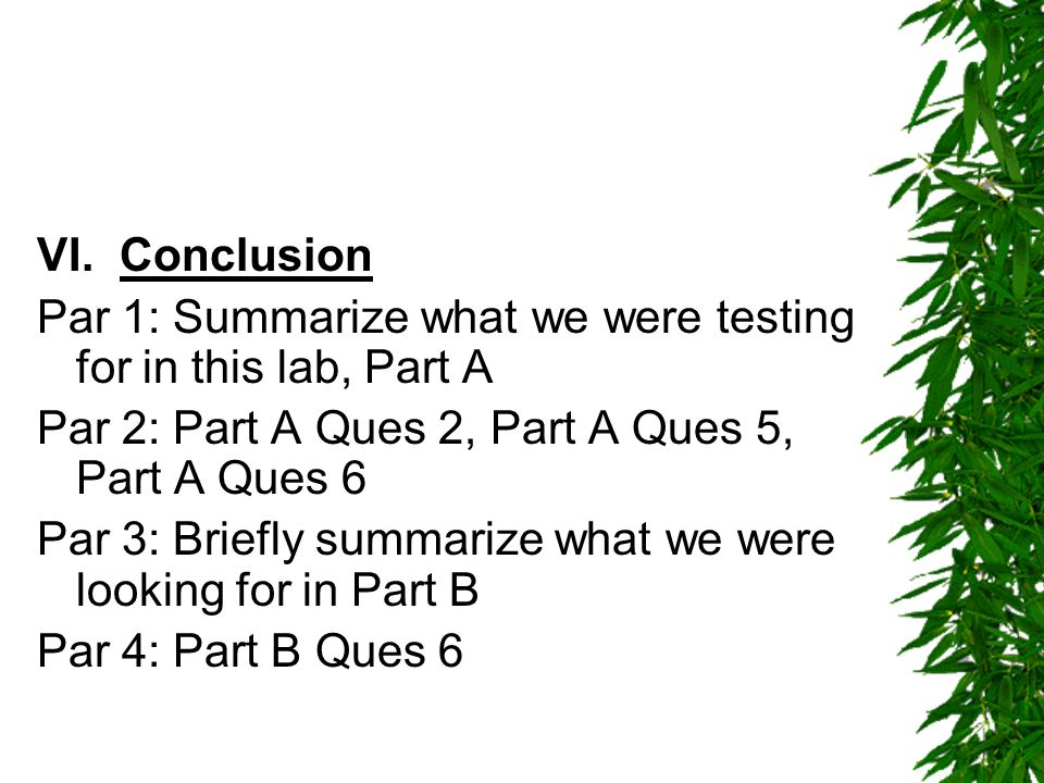 VI. Conclusion Par 1: Summarize what we were testing for in this lab, Part A Par 2: Part A Ques 2, Part A Ques 5, Part A Ques 6 Par 3: Briefly summari