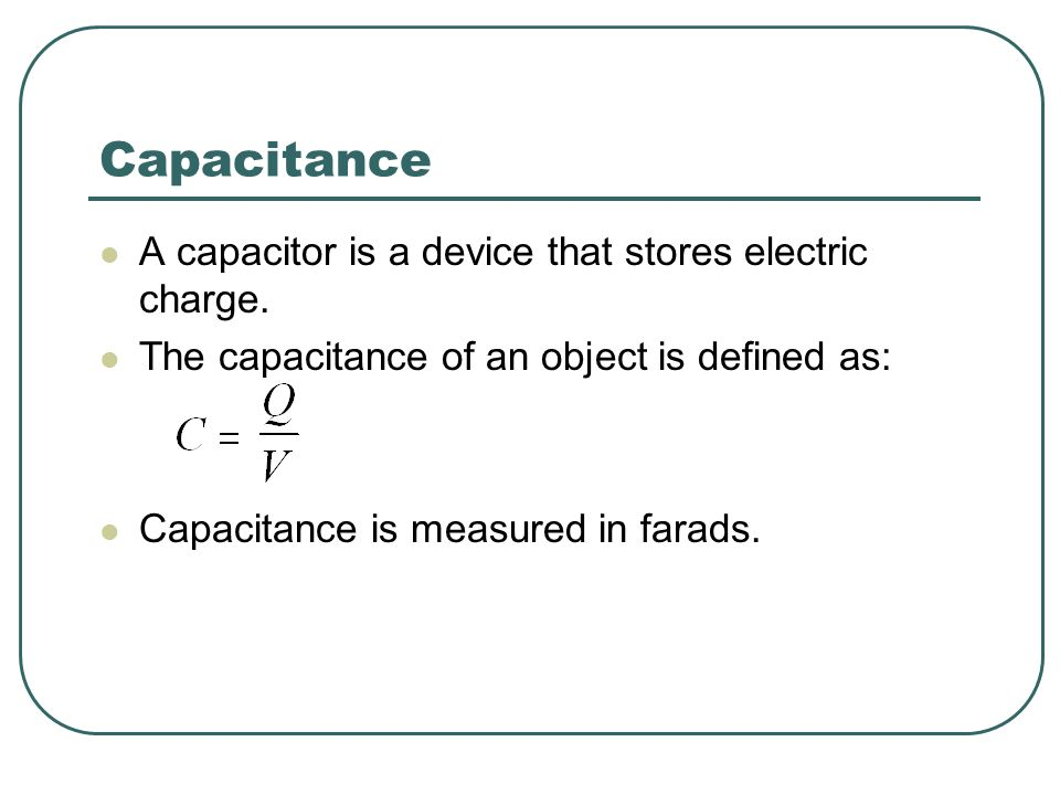 Capacitance A capacitor is a device that stores electric charge. The capacitance of an object is defined as: Capacitance is measured in farads.