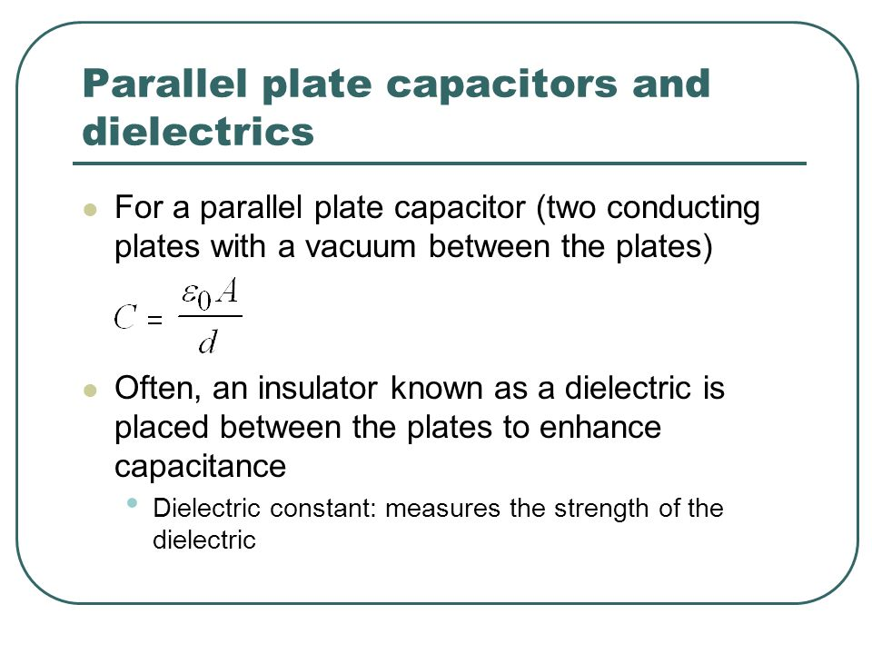 Parallel plate capacitors and dielectrics For a parallel plate capacitor (two conducting plates with a vacuum between the plates) Often, an insulator