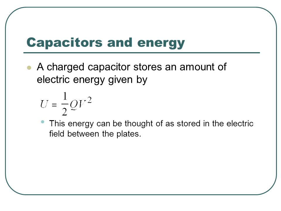 Capacitors and energy A charged capacitor stores an amount of electric energy given by This energy can be thought of as stored in the electric field b