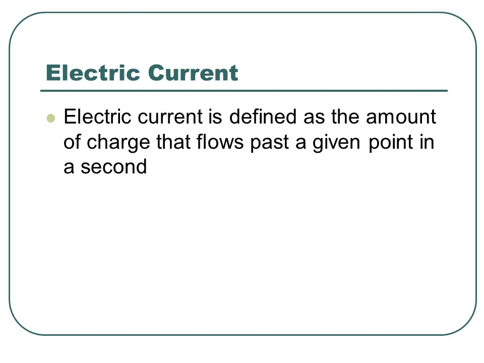 Electric Current Electric current is defined as the amount of charge that flows past a given point in a second