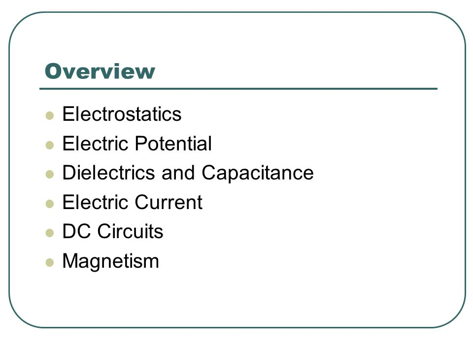 Overview Electrostatics Electric Potential Dielectrics and Capacitance Electric Current DC Circuits Magnetism