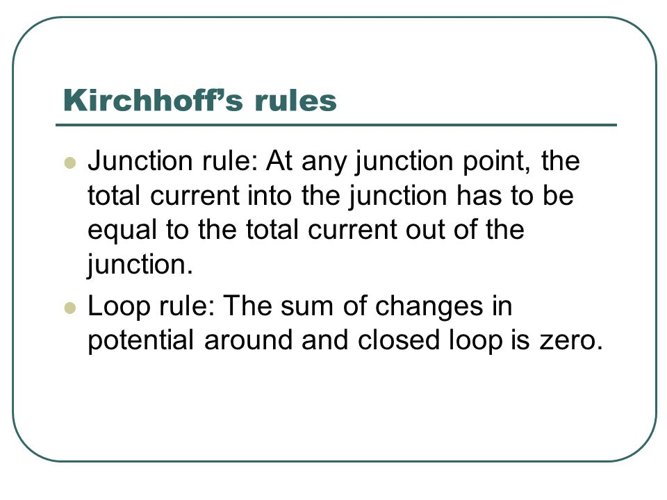 Kirchhoffs rules Junction rule: At any junction point, the total current into the junction has to be equal to the total current out of the junction. L