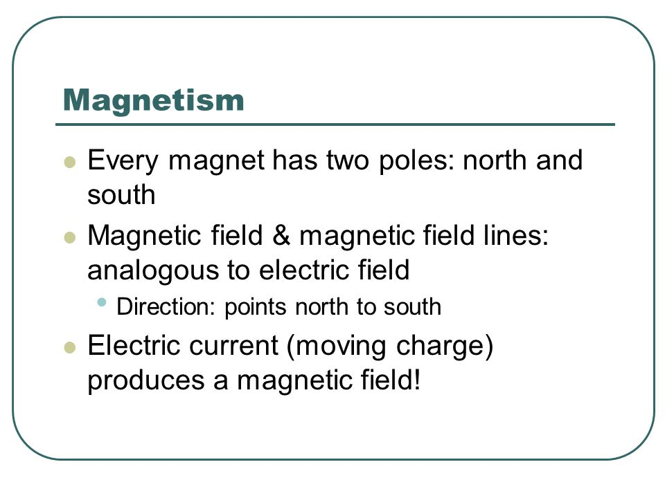 Magnetism Every magnet has two poles: north and south Magnetic field & magnetic field lines: analogous to electric field Direction: points north to so