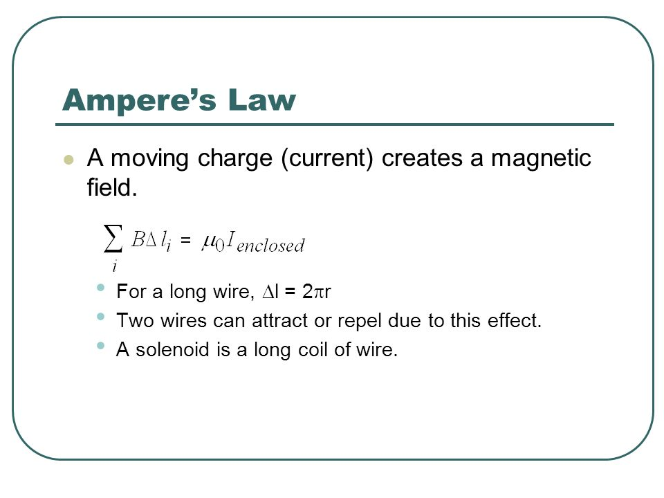 Amperes Law A moving charge (current) creates a magnetic field. For a long wire, l = 2 r Two wires can attract or repel due to this effect. A solenoid