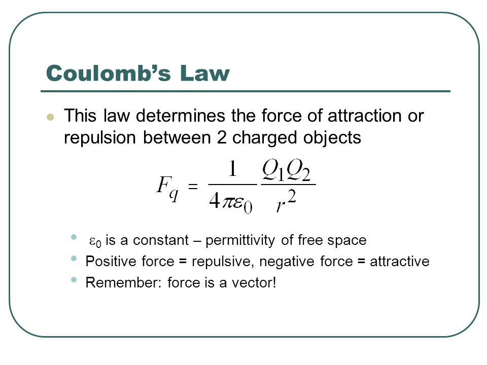 Coulombs Law This law determines the force of attraction or repulsion between 2 charged objects 0 is a constant – permittivity of free space Positive