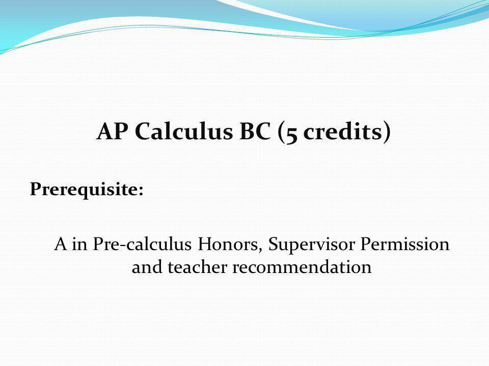 AP Calculus BC (5 credits) Prerequisite: A in Pre-calculus Honors, Supervisor Permission and teacher recommendation