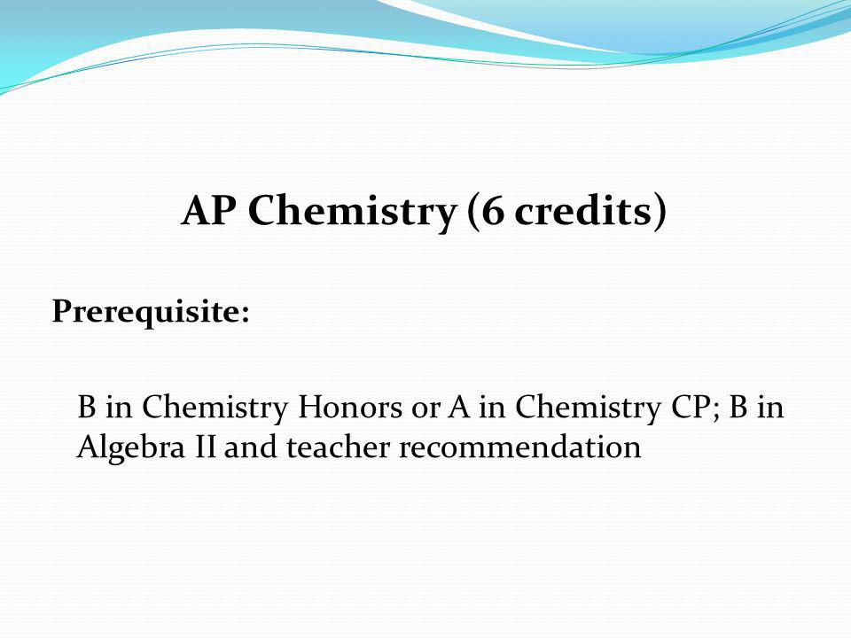 AP Chemistry (6 credits) Prerequisite: B in Chemistry Honors or A in Chemistry CP; B in Algebra II and teacher recommendation