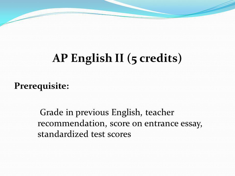 AP English II (5 credits) Prerequisite: Grade in previous English, teacher recommendation, score on entrance essay, standardized test scores