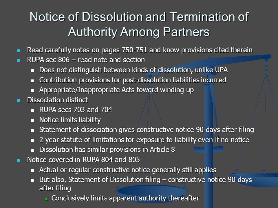 Notice of Dissolution and Termination of Authority Among Partners Read carefully notes on pages 750-751 and know provisions cited therein Read carefully notes on pages 750-751 and know provisions cited therein RUPA sec 806 – read note and section RUPA sec 806 – read note and section Does not distinguish between kinds of dissolution, unlike UPA Does not distinguish between kinds of dissolution, unlike UPA Contribution provisions for post-dissolution liabilities incurred Contribution provisions for post-dissolution liabilities incurred Appropriate/Inappropriate Acts towqrd winding up Appropriate/Inappropriate Acts towqrd winding up Dissociation distinct Dissociation distinct RUPA secs 703 and 704 RUPA secs 703 and 704 Notice limits liability Notice limits liability Statement of dissociation gives constructive notice 90 days after filing Statement of dissociation gives constructive notice 90 days after filing 2 year statute of limitations for exposure to liability even if no notice 2 year statute of limitations for exposure to liability even if no notice Dissolution has similar provisions in Article 8 Dissolution has similar provisions in Article 8 Notice covered in RUPA 804 and 805 Notice covered in RUPA 804 and 805 Actual or regular constructive notice generally still applies Actual or regular constructive notice generally still applies But also, Statement of Dissolution filing – constructive notice 90 days after filing But also, Statement of Dissolution filing – constructive notice 90 days after filing Conclusively limits apparent authority thereafter Conclusively limits apparent authority thereafter