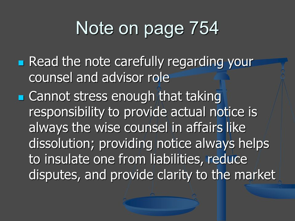 Note on page 754 Read the note carefully regarding your counsel and advisor role Read the note carefully regarding your counsel and advisor role Cannot stress enough that taking responsibility to provide actual notice is always the wise counsel in affairs like dissolution; providing notice always helps to insulate one from liabilities, reduce disputes, and provide clarity to the market Cannot stress enough that taking responsibility to provide actual notice is always the wise counsel in affairs like dissolution; providing notice always helps to insulate one from liabilities, reduce disputes, and provide clarity to the market