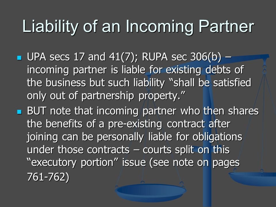 Liability of an Incoming Partner UPA secs 17 and 41(7); RUPA sec 306(b) – incoming partner is liable for existing debts of the business but such liability shall be satisfied only out of partnership property.