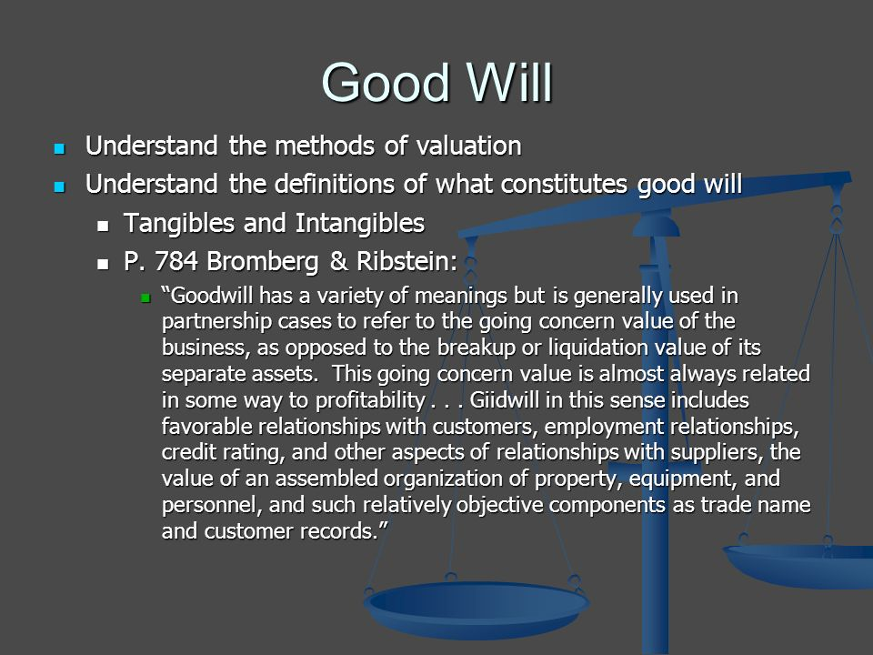Good Will Understand the methods of valuation Understand the methods of valuation Understand the definitions of what constitutes good will Understand the definitions of what constitutes good will Tangibles and Intangibles Tangibles and Intangibles P.