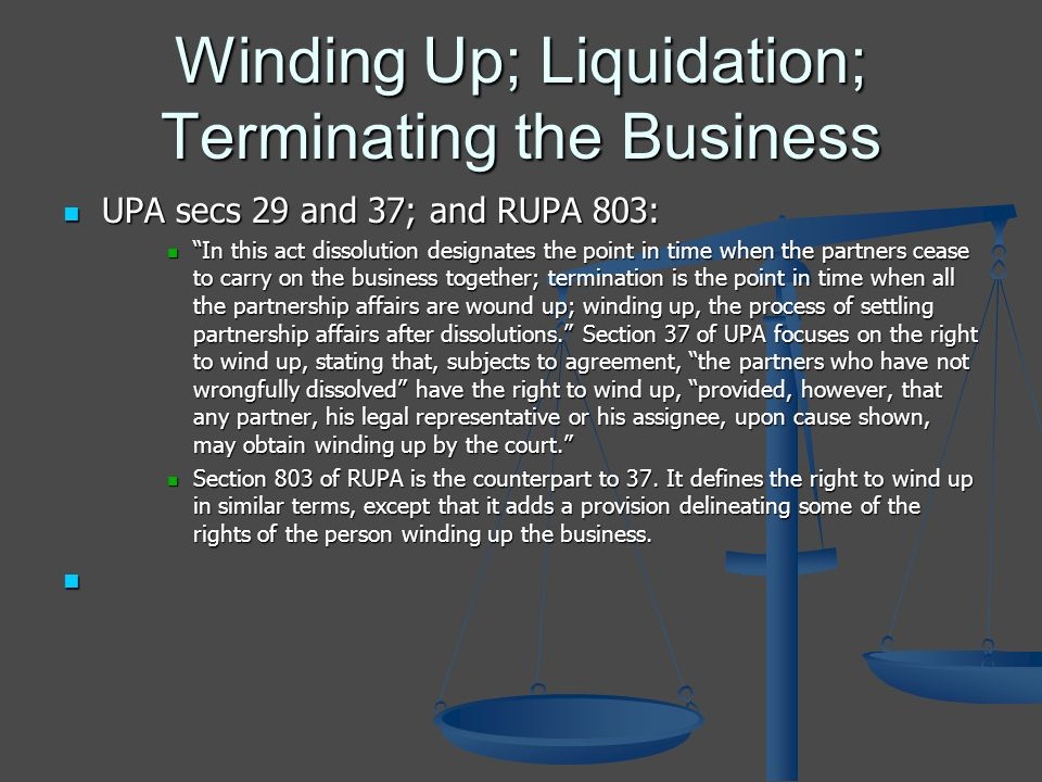 Winding Up; Liquidation; Terminating the Business UPA secs 29 and 37; and RUPA 803: UPA secs 29 and 37; and RUPA 803: In this act dissolution designates the point in time when the partners cease to carry on the business together; termination is the point in time when all the partnership affairs are wound up; winding up, the process of settling partnership affairs after dissolutions.