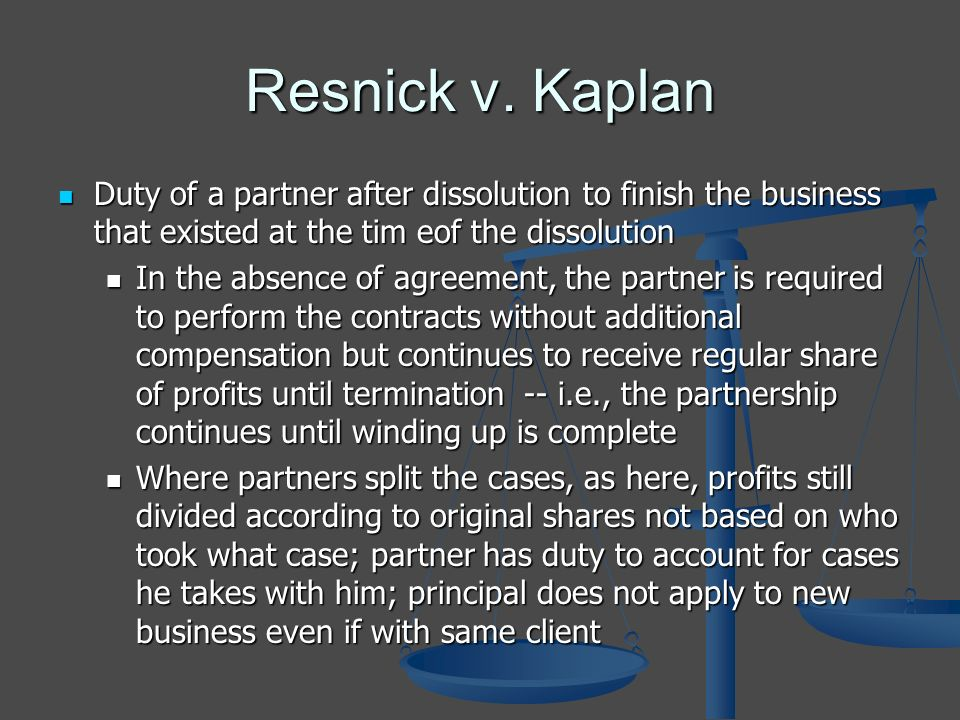Resnick v. Kaplan Duty of a partner after dissolution to finish the business that existed at the tim eof the dissolution Duty of a partner after disso