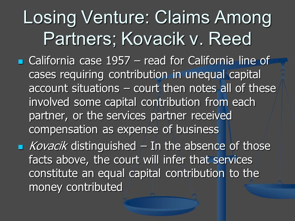 Losing Venture: Claims Among Partners; Kovacik v. Reed California case 1957 – read for California line of cases requiring contribution in unequal capi