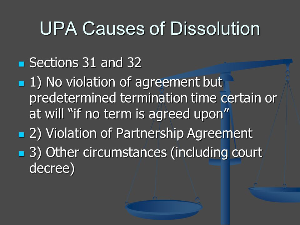 UPA Causes of Dissolution Sections 31 and 32 Sections 31 and 32 1) No violation of agreement but predetermined termination time certain or at will if no term is agreed upon 1) No violation of agreement but predetermined termination time certain or at will if no term is agreed upon 2) Violation of Partnership Agreement 2) Violation of Partnership Agreement 3) Other circumstances (including court decree) 3) Other circumstances (including court decree)