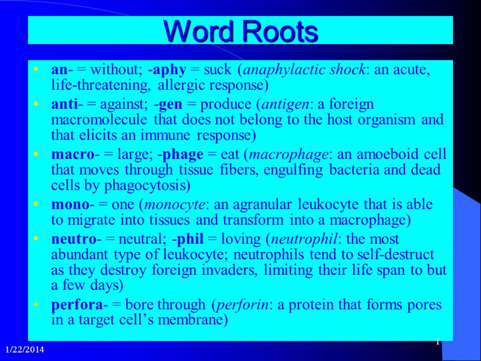 Word Roots an- = without; -aphy = suck (anaphylactic shock: an acute, life-threatening, allergic response) anti- = against; -gen = produce (antigen: a