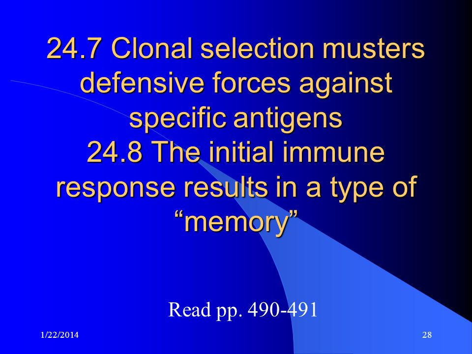 24.7 Clonal selection musters defensive forces against specific antigens 24.8 The initial immune response results in a type of memory Read pp. 490-491