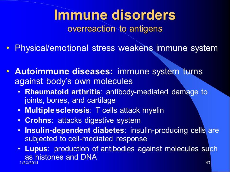 Immune disorders overreaction to antigens Physical/emotional stress weakens immune system Autoimmune diseases: immune system turns against bodys own m