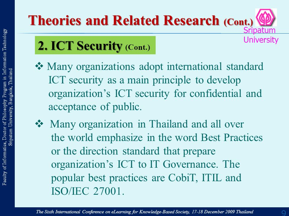 The Sixth International Conference on eLearning for Knowledge-Based Society, 17-18 December 2009 Thailand Faculty of Informatics, Doctor of Philosophy Program in Information Technology Sripatum University, Bangkok, Thailand Sripatum University 9 Theories and Related Research (Cont.) Many organizations adopt international standard ICT security as a main principle to develop organizations ICT security for confidential and acceptance of public.