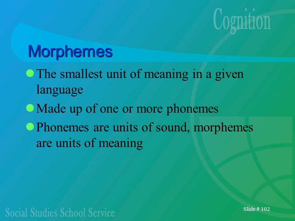 Slide # 102 Morphemes The smallest unit of meaning in a given language Made up of one or more phonemes Phonemes are units of sound, morphemes are unit
