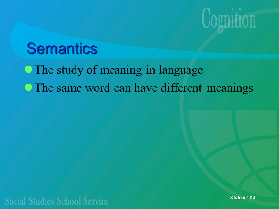 Slide # 104 Semantics The study of meaning in language The same word can have different meanings
