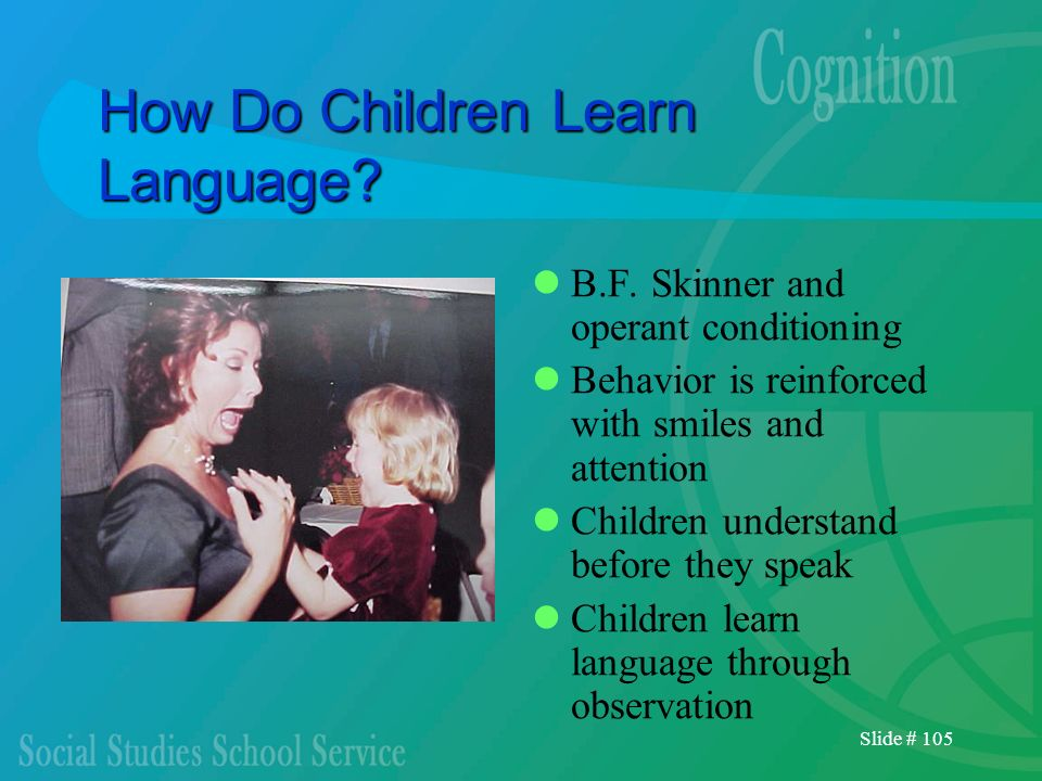 Slide # 105 How Do Children Learn Language? B.F. Skinner and operant conditioning Behavior is reinforced with smiles and attention Children understand
