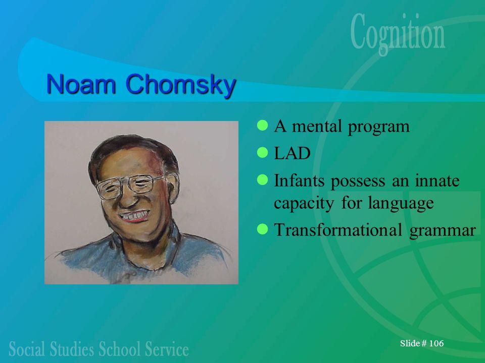 Slide # 106 Noam Chomsky A mental program LAD Infants possess an innate capacity for language Transformational grammar