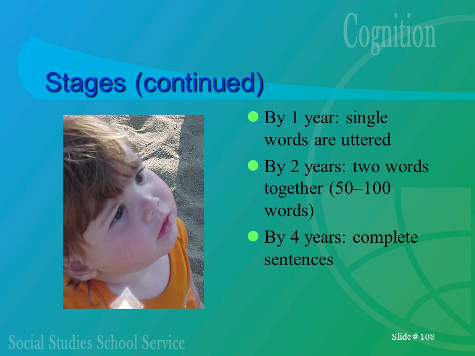 Slide # 108 Stages (continued) By 1 year: single words are uttered By 2 years: two words together (50–100 words) By 4 years: complete sentences