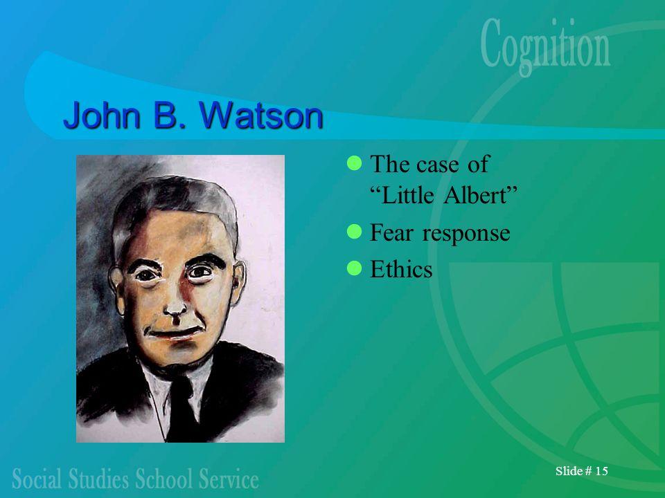 Slide # 15 John B. Watson The case of Little Albert Fear response Ethics