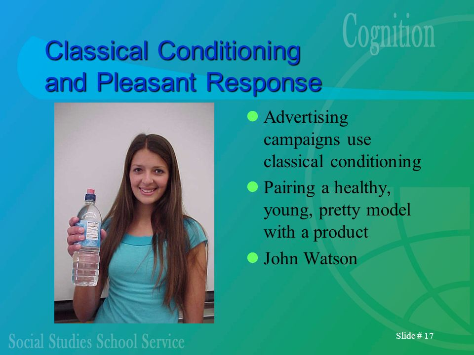 Slide # 17 Classical Conditioning and Pleasant Response Advertising campaigns use classical conditioning Pairing a healthy, young, pretty model with a