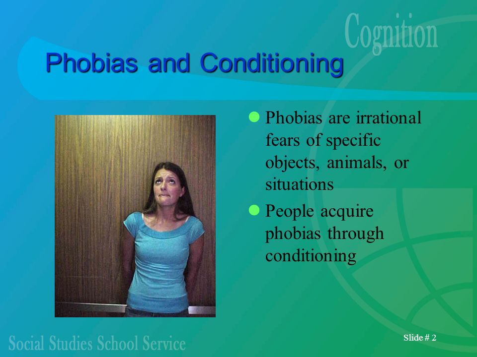 Slide # 2 Phobias and Conditioning Phobias are irrational fears of specific objects, animals, or situations People acquire phobias through conditionin