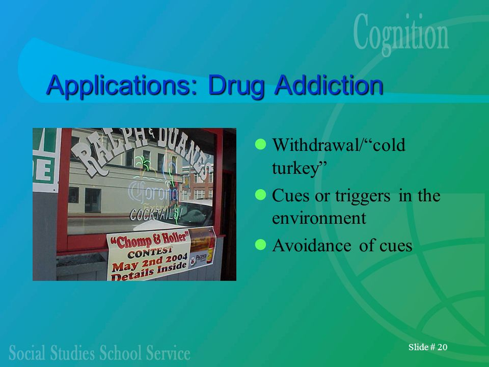 Slide # 20 Applications: Drug Addiction Withdrawal/cold turkey Cues or triggers in the environment Avoidance of cues