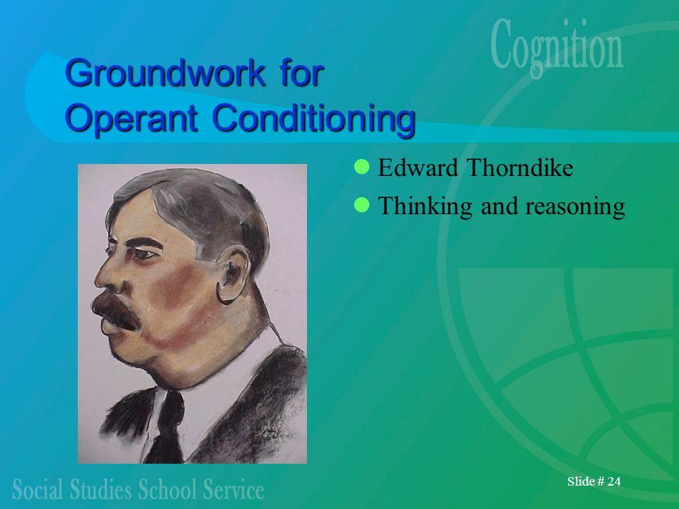 Slide # 24 Groundwork for Operant Conditioning Edward Thorndike Thinking and reasoning