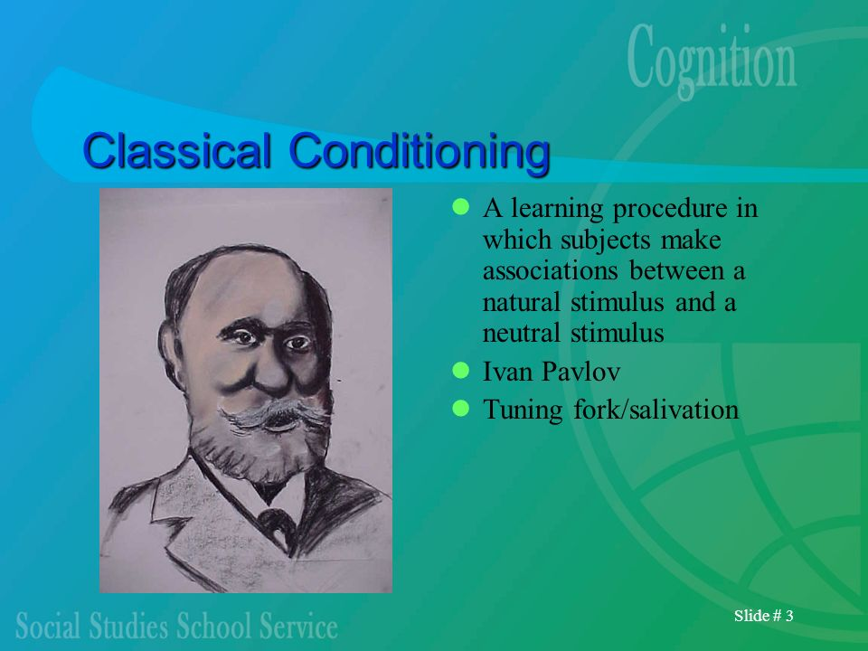 Slide # 3 Classical Conditioning A learning procedure in which subjects make associations between a natural stimulus and a neutral stimulus Ivan Pavlo